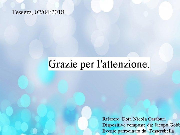 Tessera, 02/06/2018 Grazie per l'attenzione. Relatore: Dott. Nicola Casaburi Diapositive composte da: Jacopo Gobb