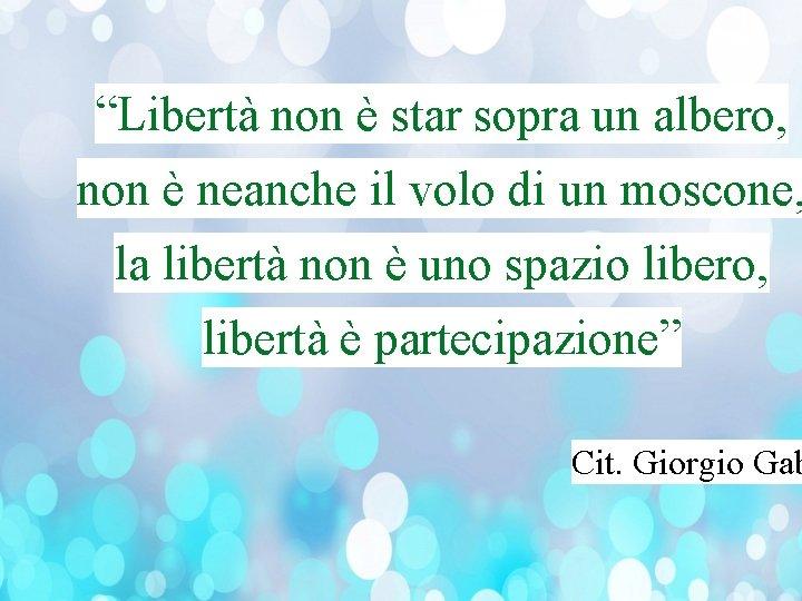"""""""Libertà non è star sopra un albero, non è neanche il volo di un"""
