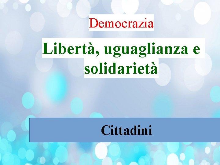 Democrazia Libertà, uguaglianza e solidarietà Cittadini