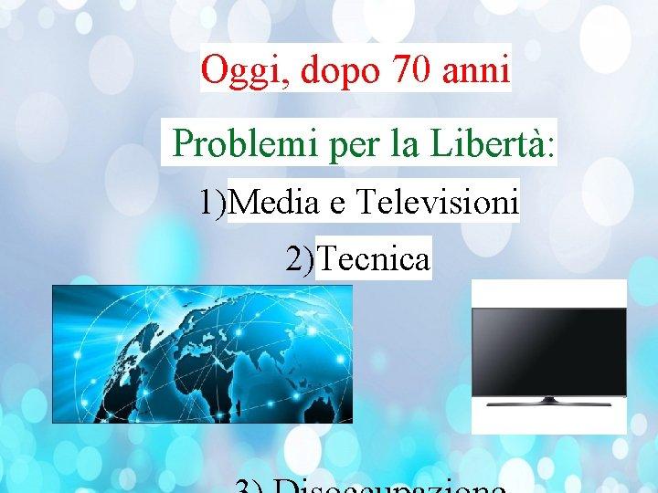 Oggi, dopo 70 anni Problemi per la Libertà: 1)Media e Televisioni 2)Tecnica