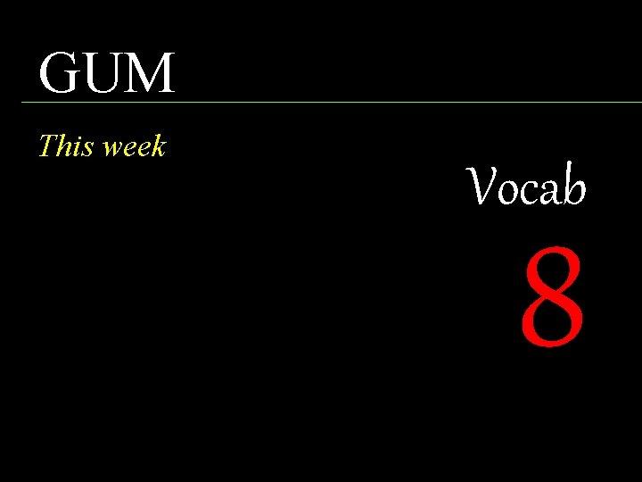 GUM This week Vocab 8