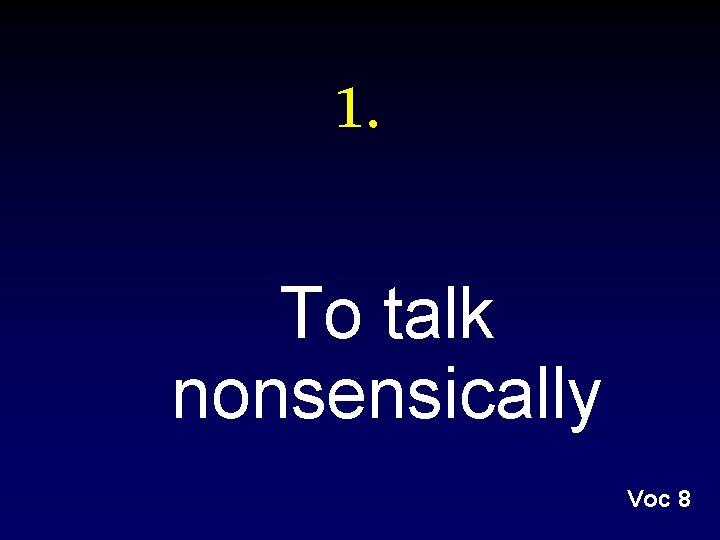 1. To talk nonsensically Voc 8