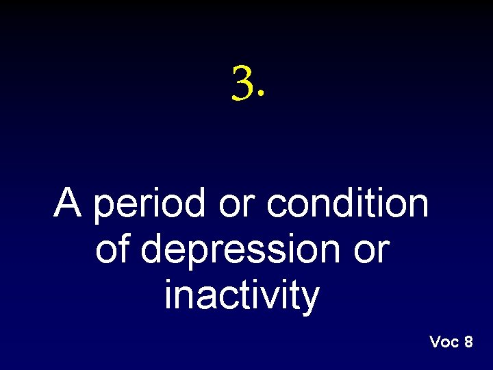3. A period or condition of depression or inactivity Voc 8