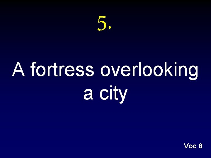 5. A fortress overlooking a city Voc 8