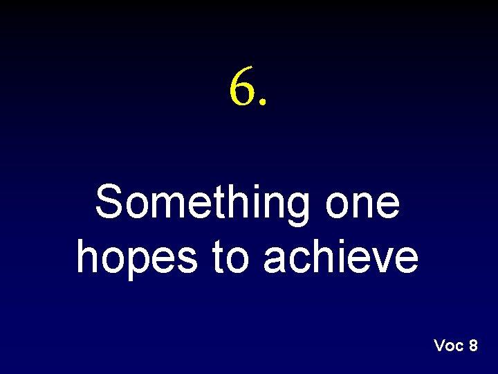 6. Something one hopes to achieve Voc 8