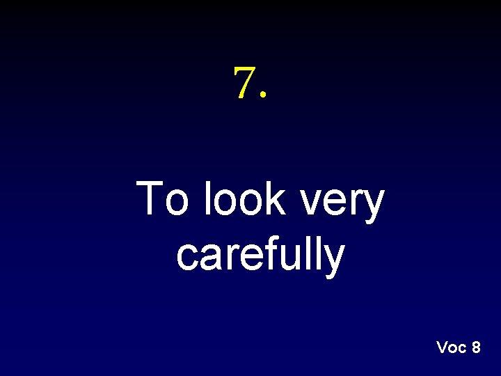 7. To look very carefully Voc 8