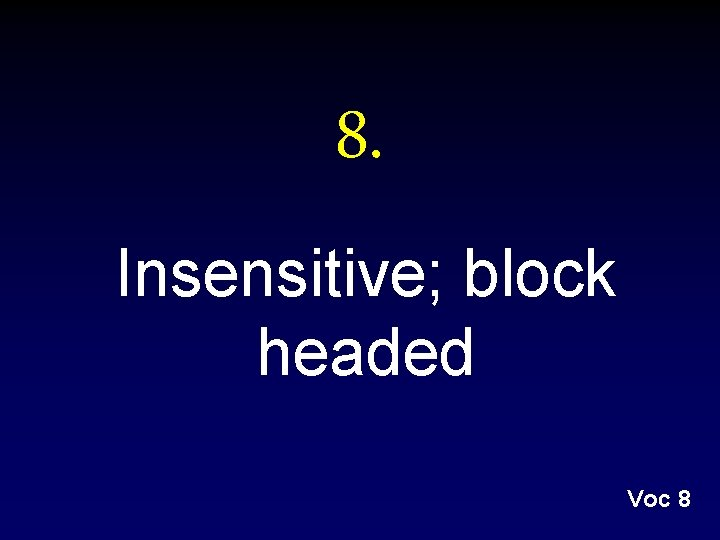 8. Insensitive; block headed Voc 8