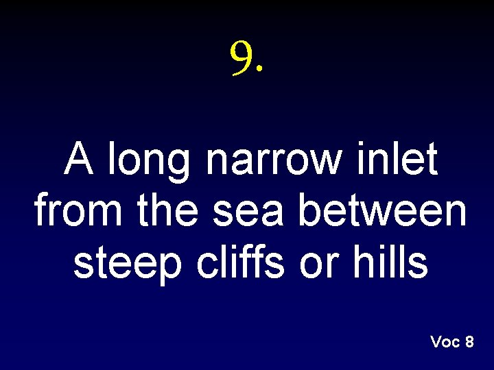 9. A long narrow inlet from the sea between steep cliffs or hills Voc