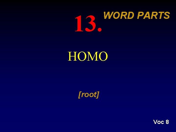 13. WORD PARTS HOMO [root] Voc 8