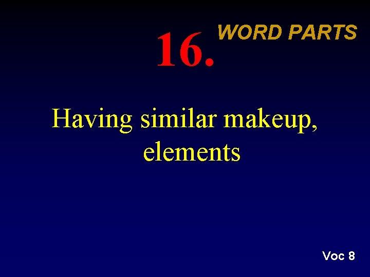 16. WORD PARTS Having similar makeup, elements Voc 8