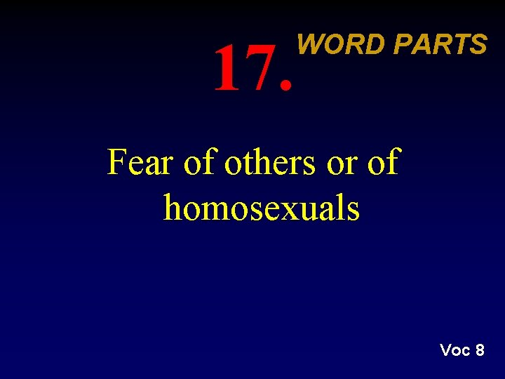 17. WORD PARTS Fear of others or of homosexuals Voc 8