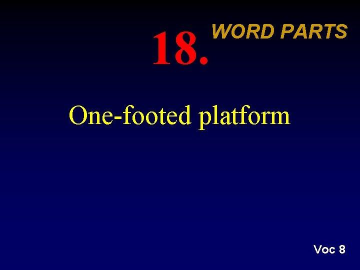 18. WORD PARTS One-footed platform Voc 8