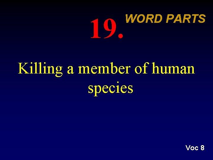 19. WORD PARTS Killing a member of human species Voc 8