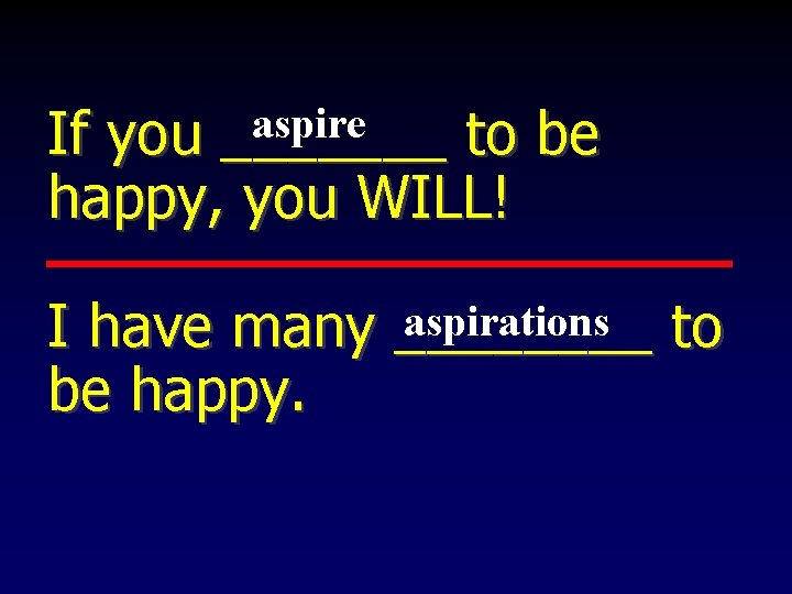 aspire If you _______ to be happy, you WILL! aspirations to I have many
