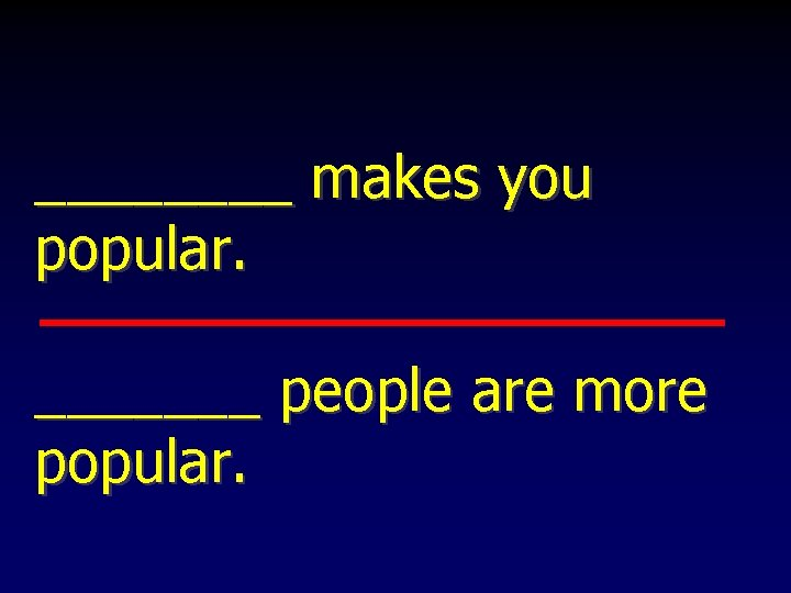 ____ makes you popular. _______ people are more popular.