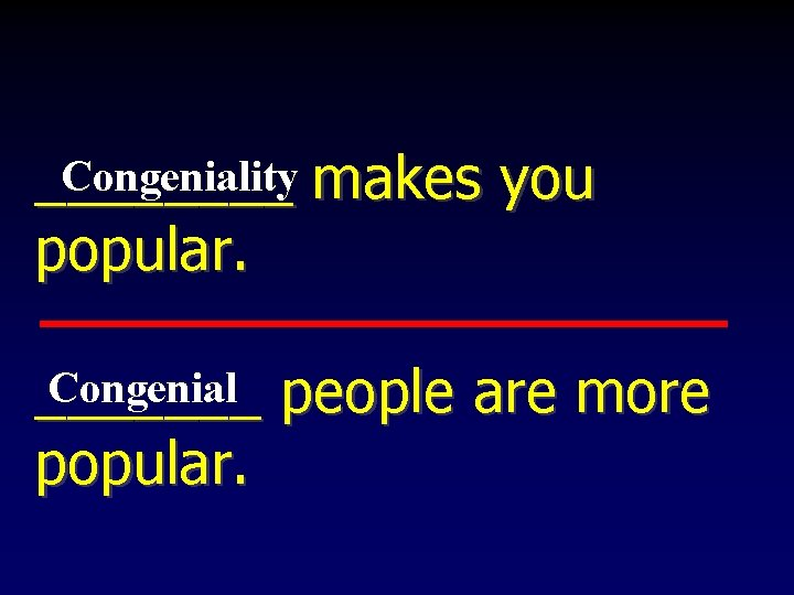 Congeniality makes you ____ popular. Congenial people are more _______ popular.