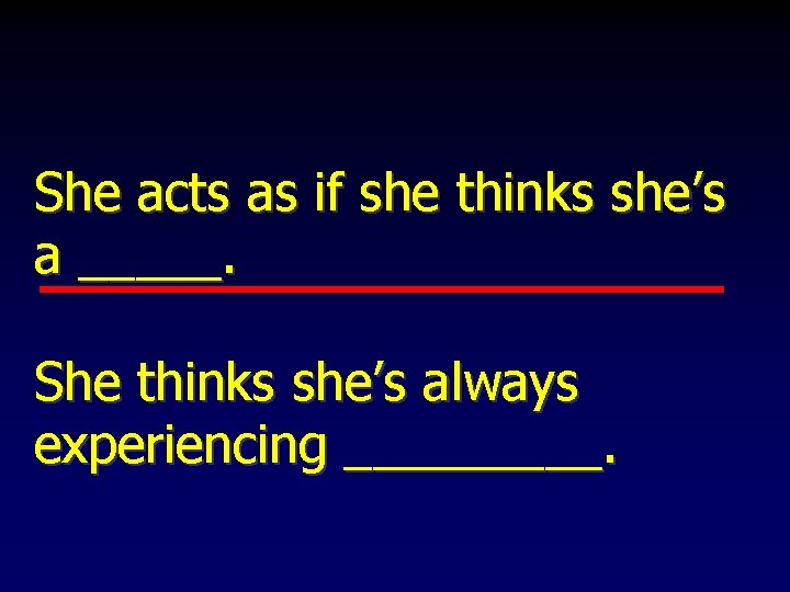 She acts as if she thinks she's a _____. She thinks she's always experiencing