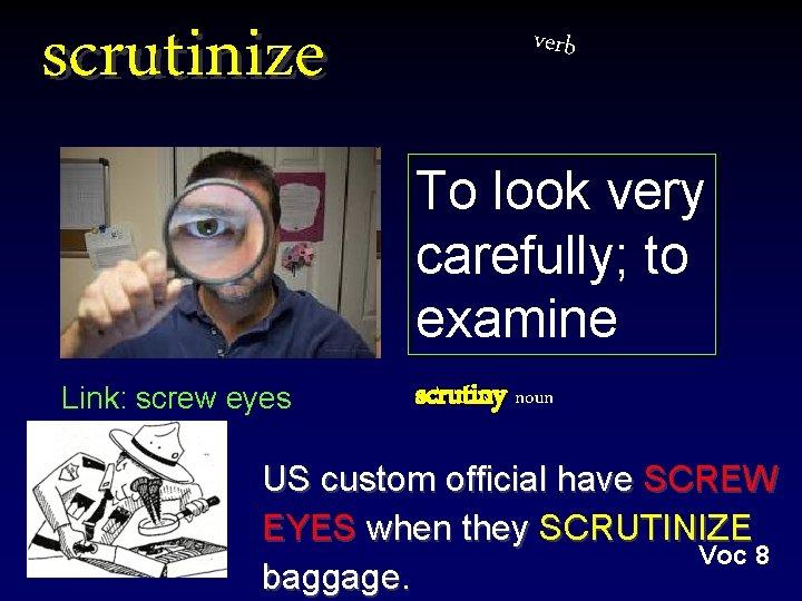 scrutinize verb To look very carefully; to examine Link: screw eyes scrutiny noun US