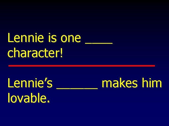 Lennie is one ____ character! Lennie's ______ makes him lovable.