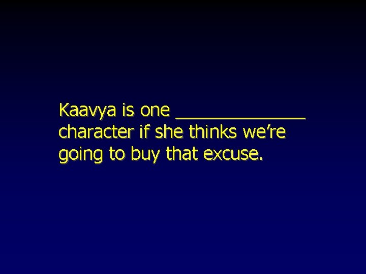 Kaavya is one _______ character if she thinks we're going to buy that excuse.