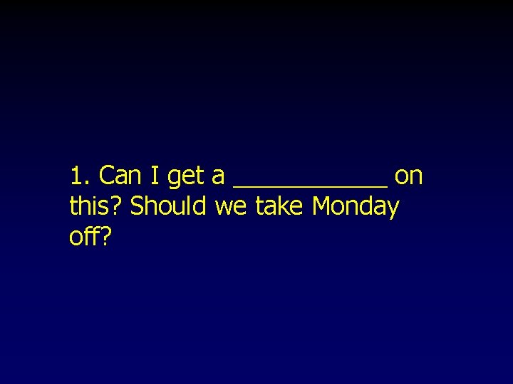 1. Can I get a ______ on this? Should we take Monday off?