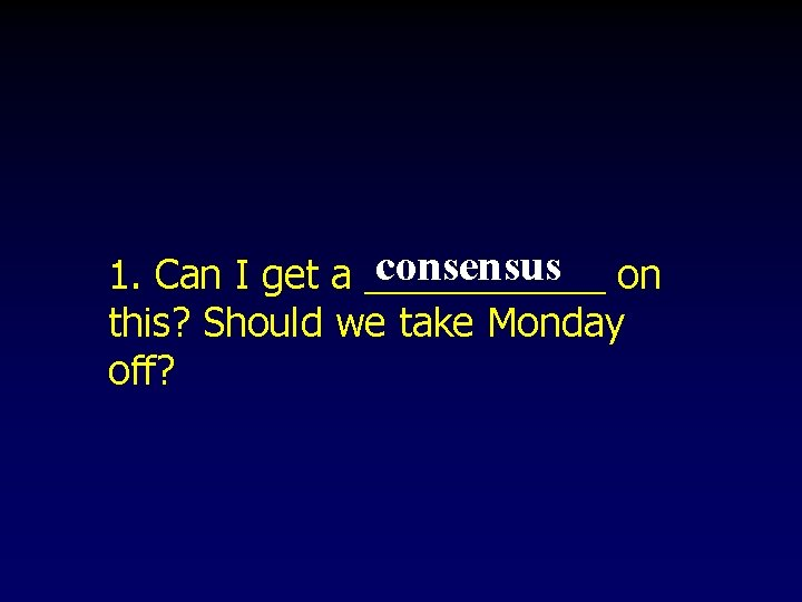 consensus on 1. Can I get a ______ this? Should we take Monday off?