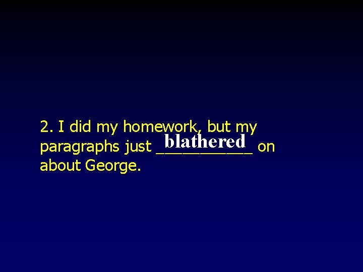 2. I did my homework, but my blathered on paragraphs just ______ about George.