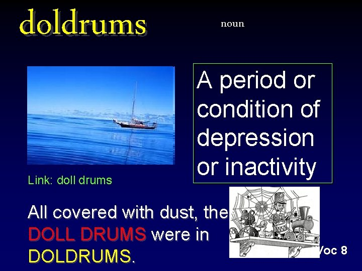 doldrums Link: doll drums noun A period or condition of depression or inactivity All