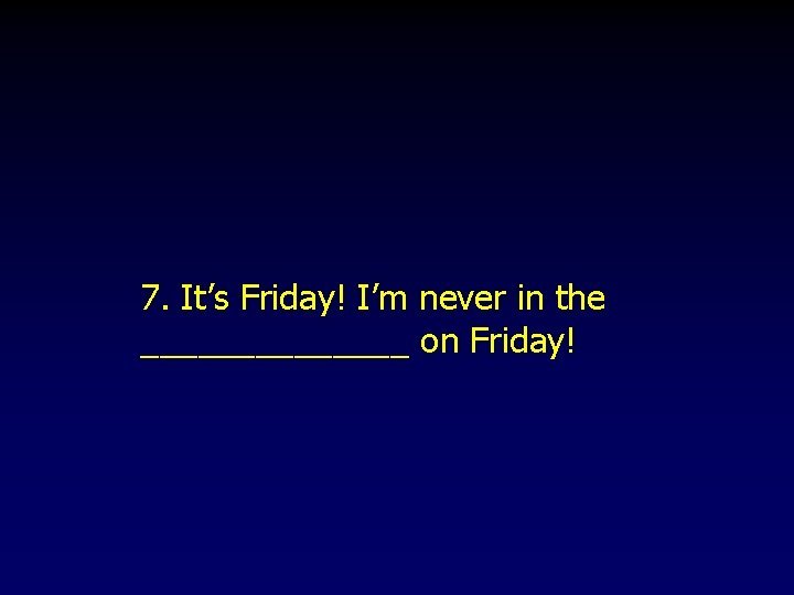 7. It's Friday! I'm never in the _______ on Friday!