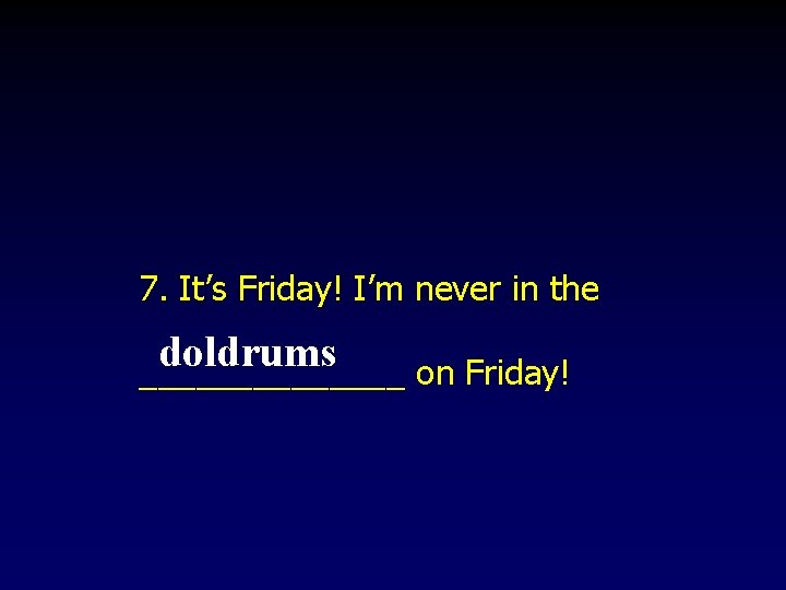 7. It's Friday! I'm never in the doldrums _______ on Friday!