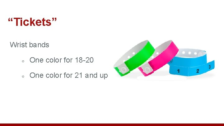 """""""Tickets"""" Wrist bands ○ One color for 18 -20 ○ One color for 21"""
