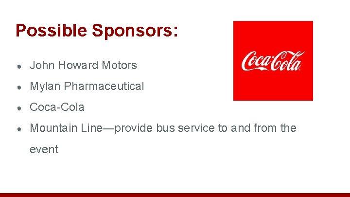 Possible Sponsors: ● John Howard Motors ● Mylan Pharmaceutical ● Coca-Cola ● Mountain Line—provide