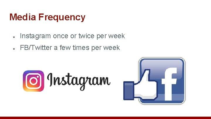 Media Frequency ● Instagram once or twice per week ● FB/Twitter a few times
