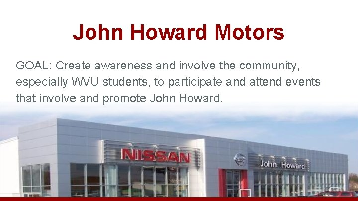 John Howard Motors GOAL: Create awareness and involve the community, especially WVU students, to