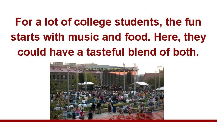 For a lot of college students, the fun starts with music and food. Here,