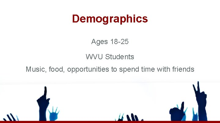 Demographics Ages 18 -25 WVU Students Music, food, opportunities to spend time with friends