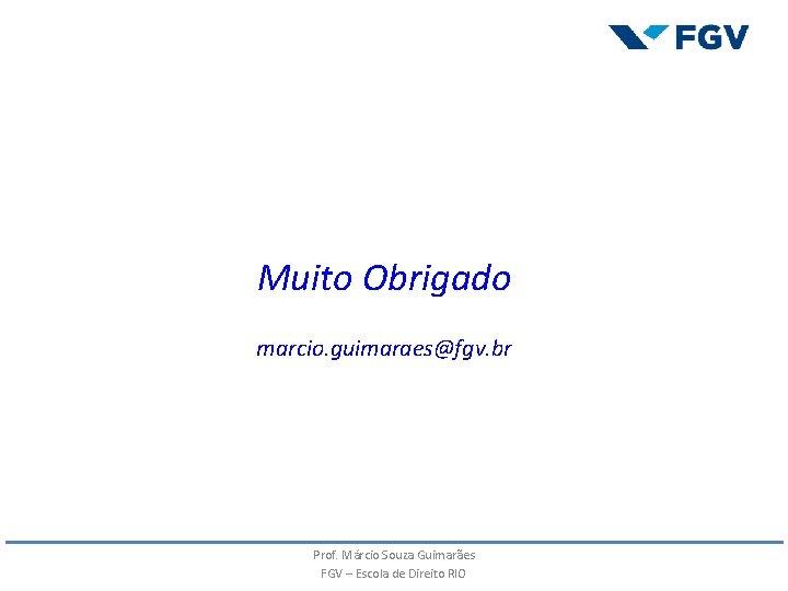 Muito Obrigado marcio. guimaraes@fgv. br Prof. Márcio Souza Guimarães FGV – Escola de Direito