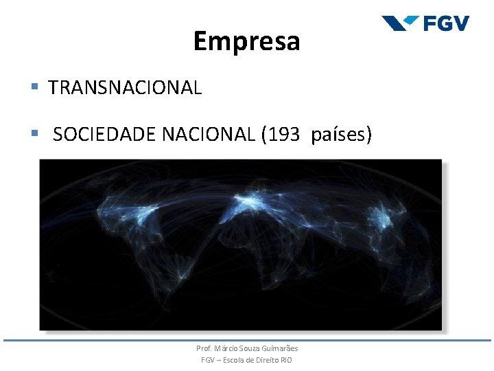 Empresa § TRANSNACIONAL § SOCIEDADE NACIONAL (193 países) Prof. Márcio Souza Guimarães FGV –