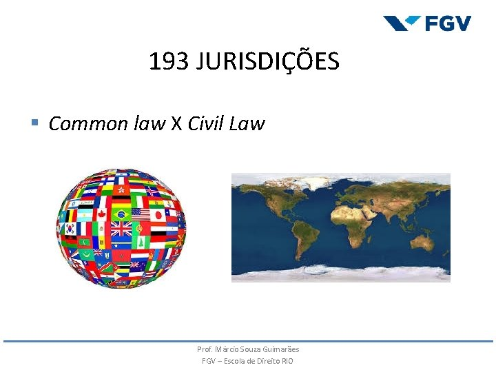 193 JURISDIÇÕES § Common law X Civil Law Prof. Márcio Souza Guimarães FGV –