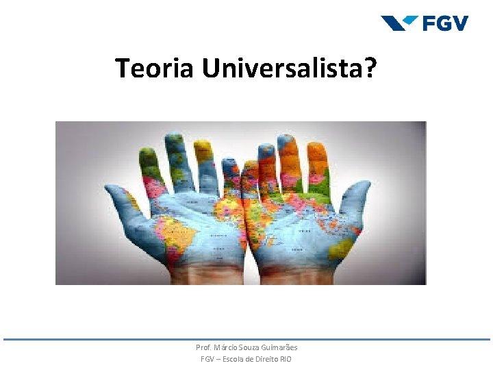 Teoria Universalista? Prof. Márcio Souza Guimarães FGV – Escola de Direito RIO