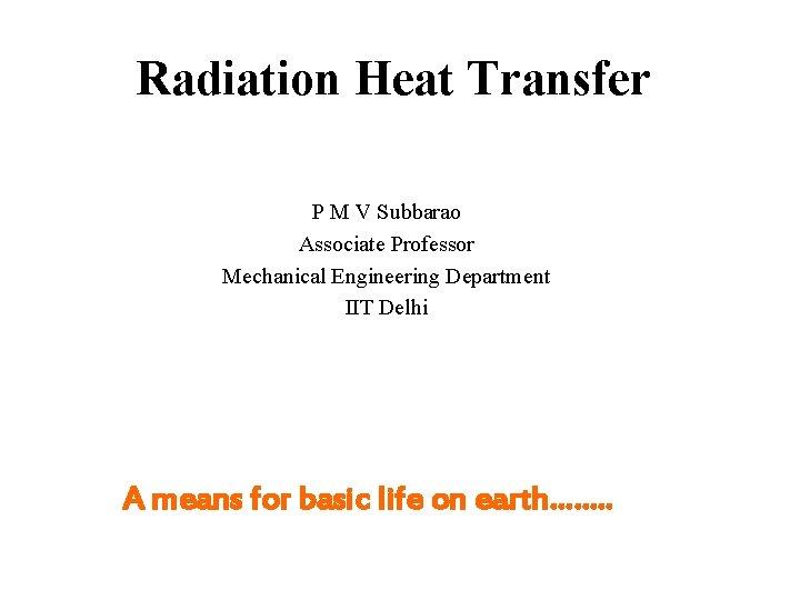 Radiation Heat Transfer P M V Subbarao Associate Professor Mechanical Engineering Department IIT Delhi