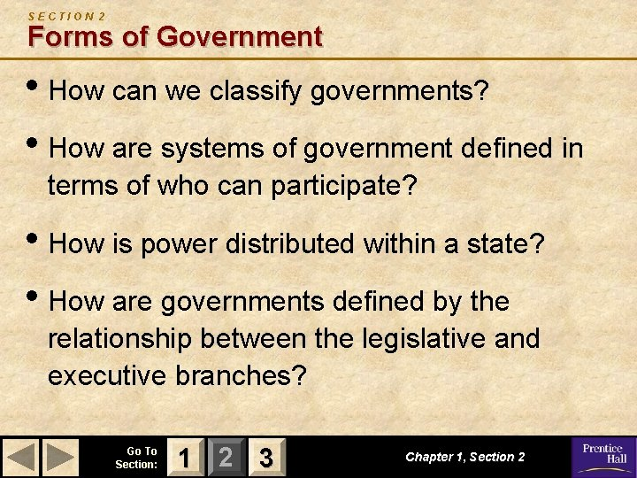 SECTION 2 Forms of Government • How can we classify governments? • How are