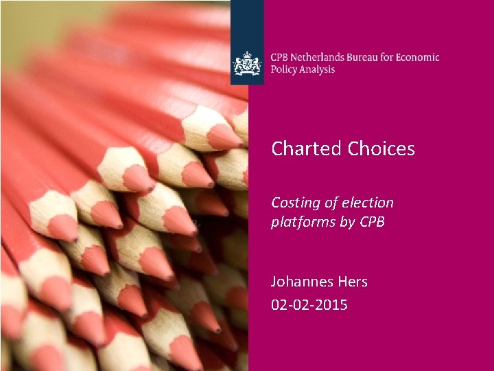 Charted Choices Costing of election platforms by CPB Johannes Hers 02 -02 -2015 CPB