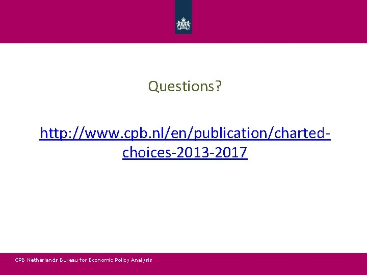 Questions? http: //www. cpb. nl/en/publication/chartedchoices-2013 -2017 CPB Netherlands Bureau for Economic Policy Analysis