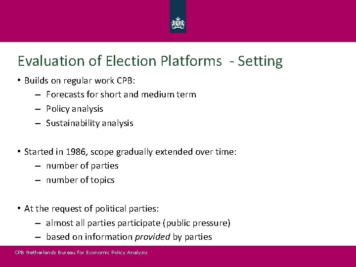 Evaluation of Election Platforms - Setting • Builds on regular work CPB: – Forecasts
