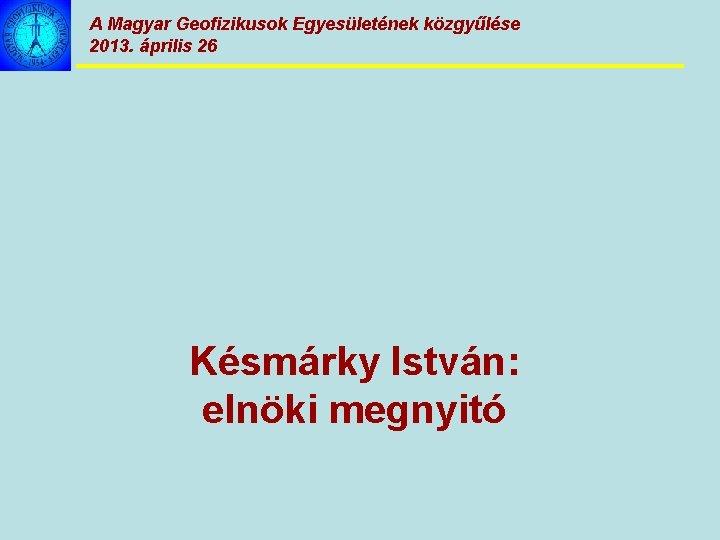 A Magyar Geofizikusok Egyesületének közgyűlése 2013. április 26 Késmárky István: elnöki megnyitó