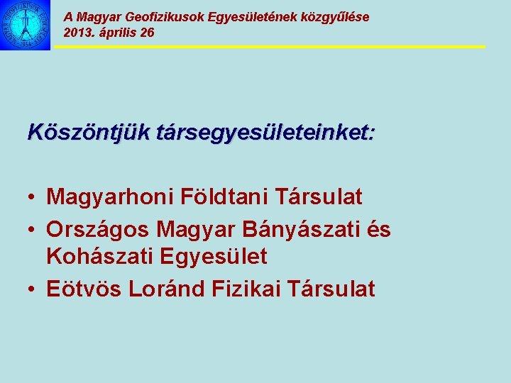 A Magyar Geofizikusok Egyesületének közgyűlése 2013. április 26 Köszöntjük társegyesületeinket: • Magyarhoni Földtani Társulat