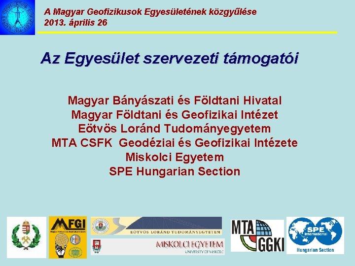 A Magyar Geofizikusok Egyesületének közgyűlése 2013. április 26 Az Egyesület szervezeti támogatói Magyar Bányászati