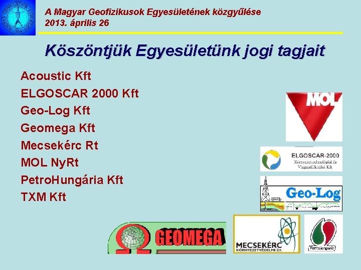 A Magyar Geofizikusok Egyesületének közgyűlése 2013. április 26 Köszöntjük Egyesületünk jogi tagjait Acoustic Kft