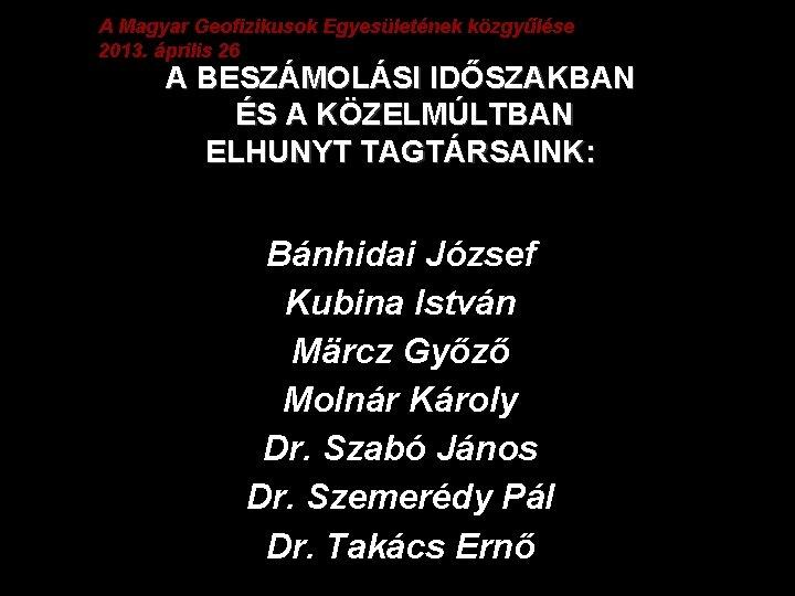 A Magyar Geofizikusok Egyesületének közgyűlése 2013. április 26 A BESZÁMOLÁSI IDŐSZAKBAN ÉS A KÖZELMÚLTBAN